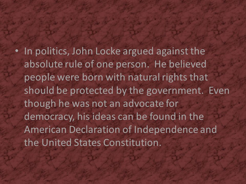 In politics, John Locke argued against the absolute rule of one person