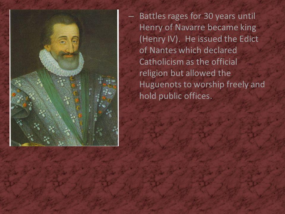 Battles rages for 30 years until Henry of Navarre became king (Henry IV).