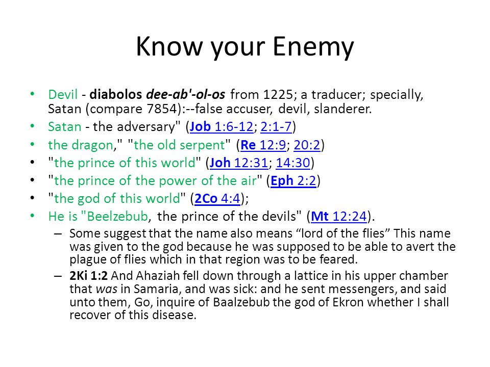 Know your Enemy Devil - diabolos dee-ab -ol-os from 1225; a traducer; specially, Satan (compare 7854):--false accuser, devil, slanderer.