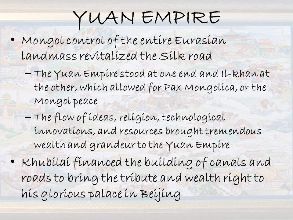 YUAN EMPIRE Mongol control of the entire Eurasian landmass revitalized the Silk road.
