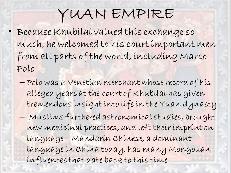 YUAN EMPIRE Because Khubilai valued this exchange so much, he welcomed to his court important men from all parts of the world, including Marco Polo.