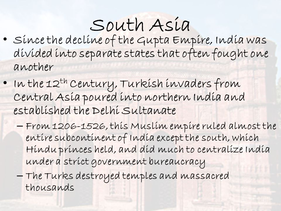 South Asia Since the decline of the Gupta Empire, India was divided into separate states that often fought one another.