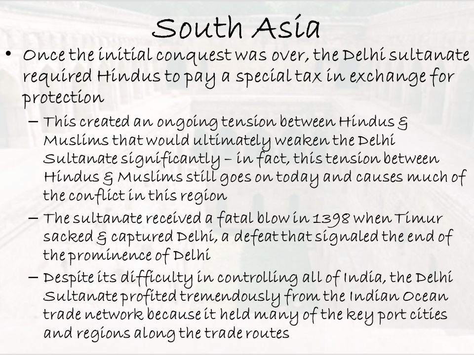South Asia Once the initial conquest was over, the Delhi sultanate required Hindus to pay a special tax in exchange for protection.