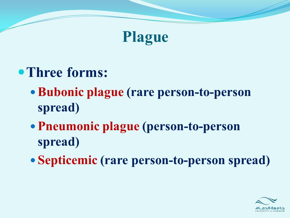 Plague Three forms: Bubonic plague (rare person-to-person spread)