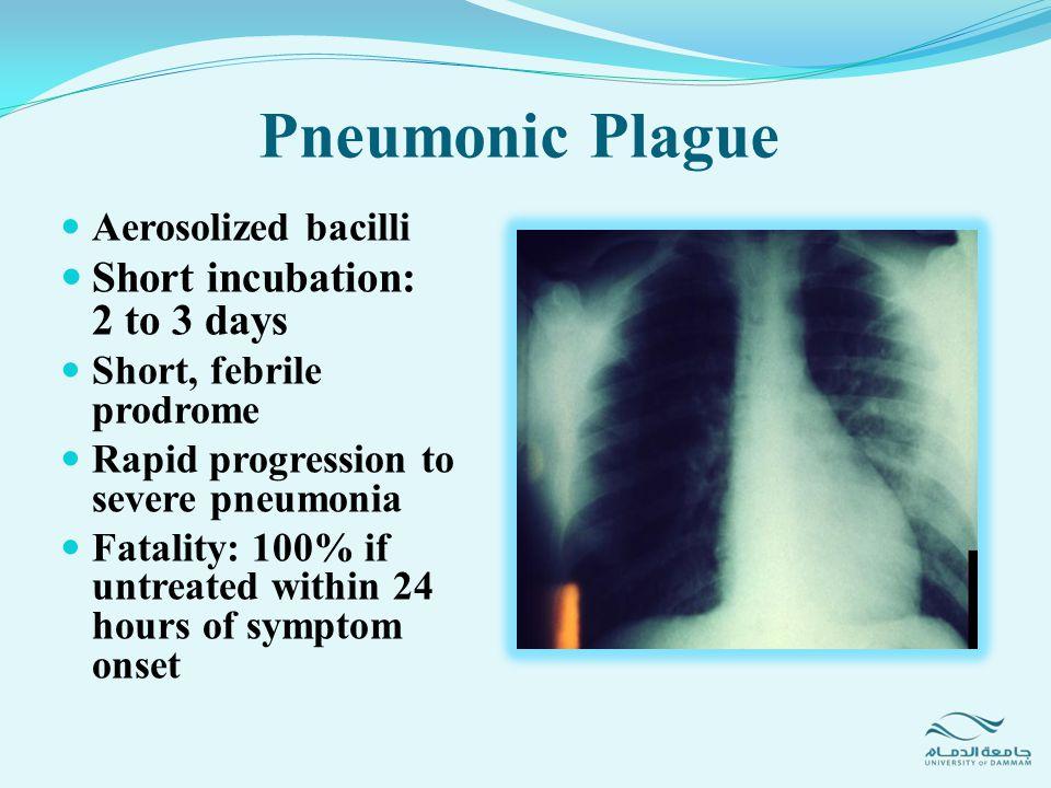 Pneumonic Plague Short incubation: 2 to 3 days Aerosolized bacilli