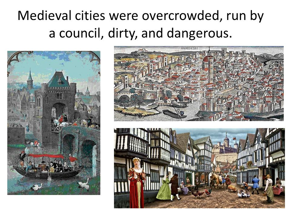 Medieval cities were overcrowded, run by a council, dirty, and dangerous.