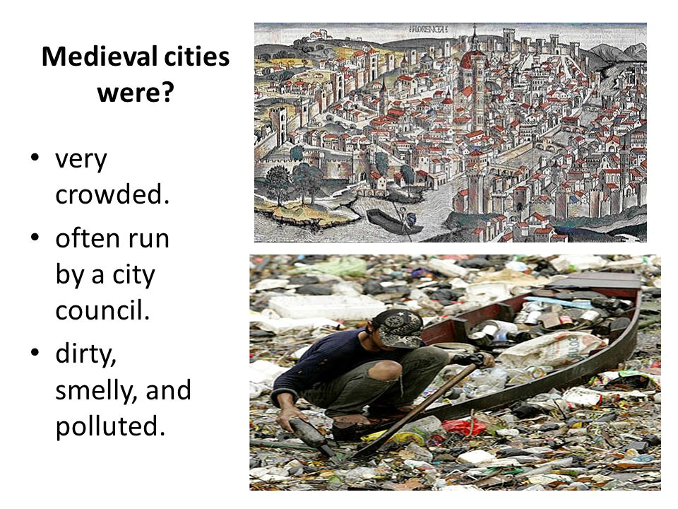 Medieval cities were very crowded. often run by a city council. dirty, smelly, and polluted.