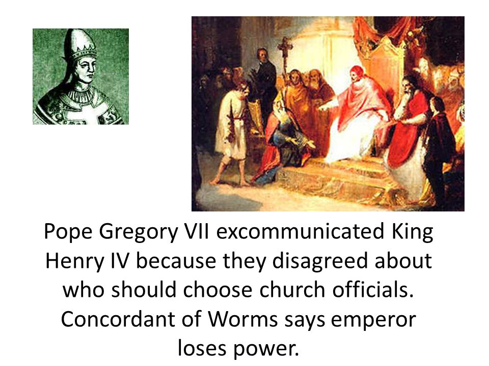 Pope Gregory VII excommunicated King Henry IV because they disagreed about who should choose church officials.
