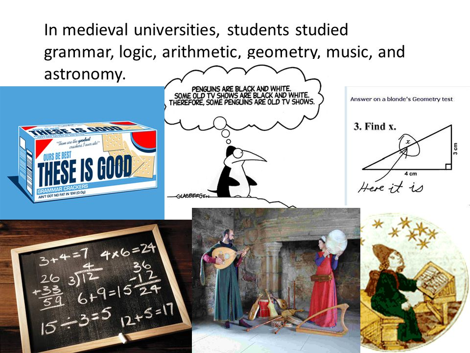 In medieval universities, students studied grammar, logic, arithmetic, geometry, music, and astronomy.