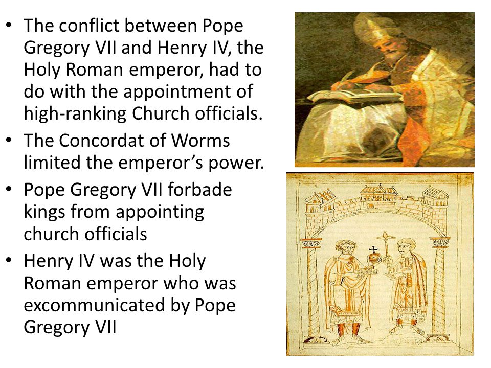 The conflict between Pope Gregory VII and Henry IV, the Holy Roman emperor, had to do with the appointment of high-ranking Church officials.