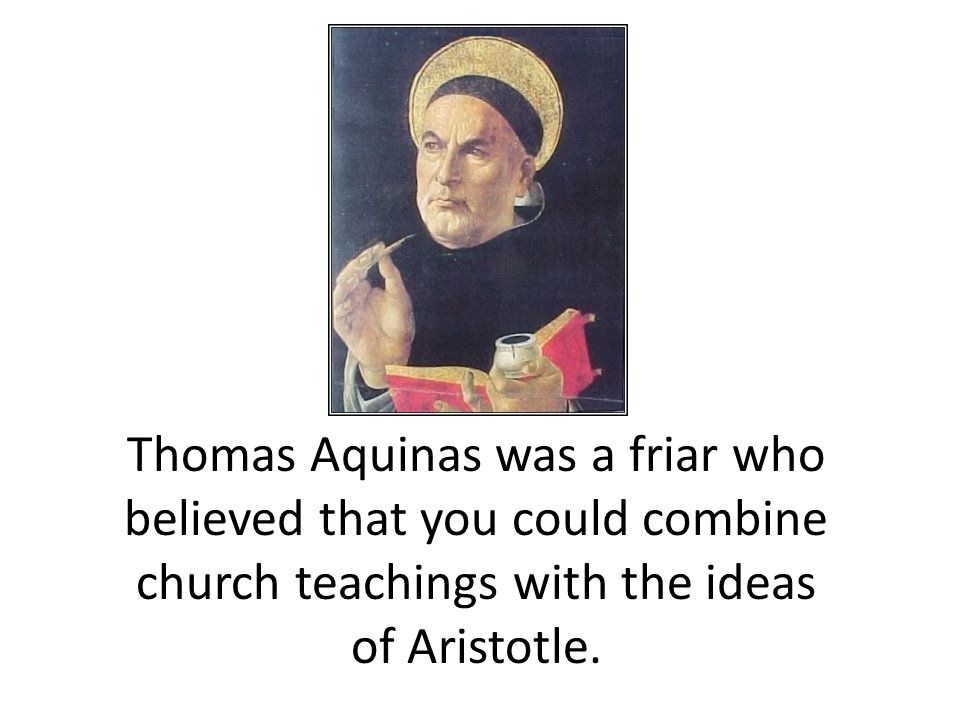 Thomas Aquinas was a friar who believed that you could combine church teachings with the ideas of Aristotle.