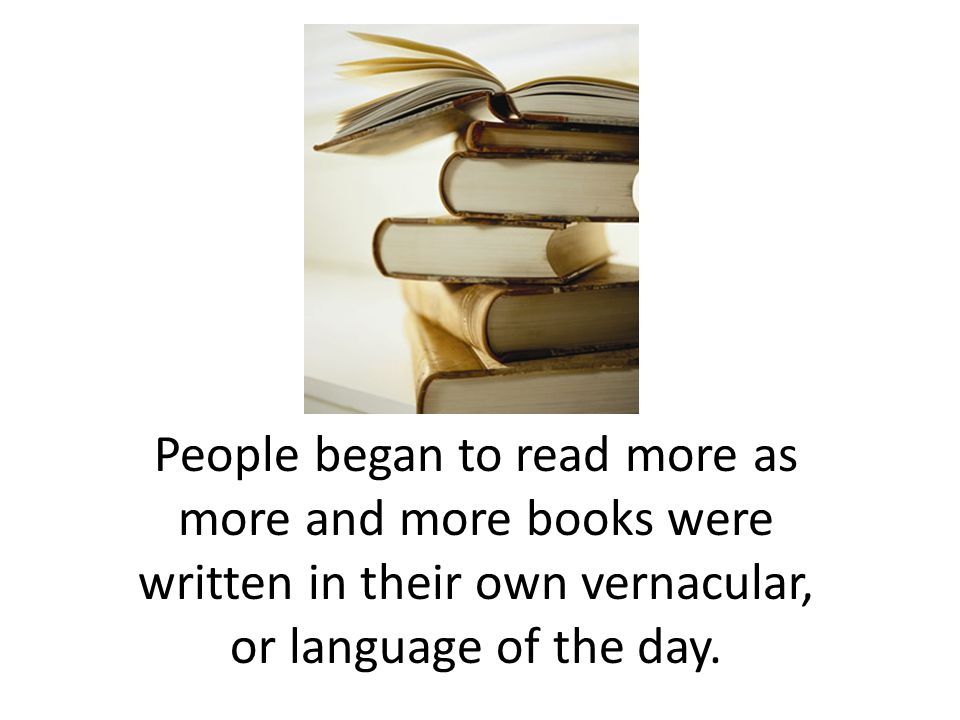 People began to read more as more and more books were written in their own vernacular, or language of the day.