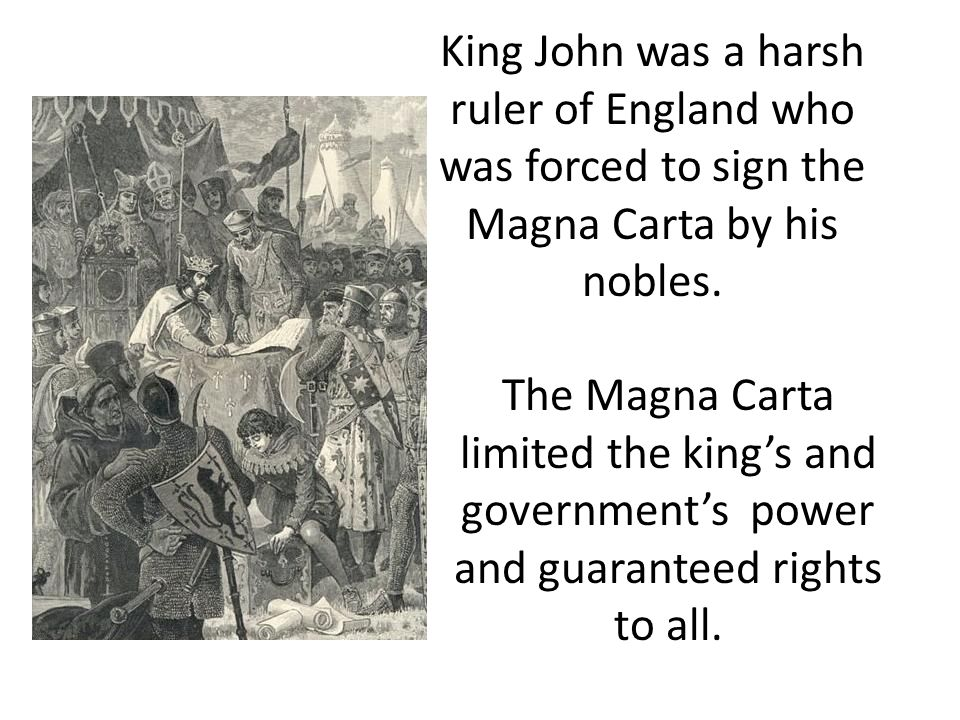 King John was a harsh ruler of England who was forced to sign the Magna Carta by his nobles.