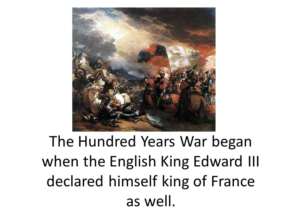 The Hundred Years War began when the English King Edward III declared himself king of France as well.