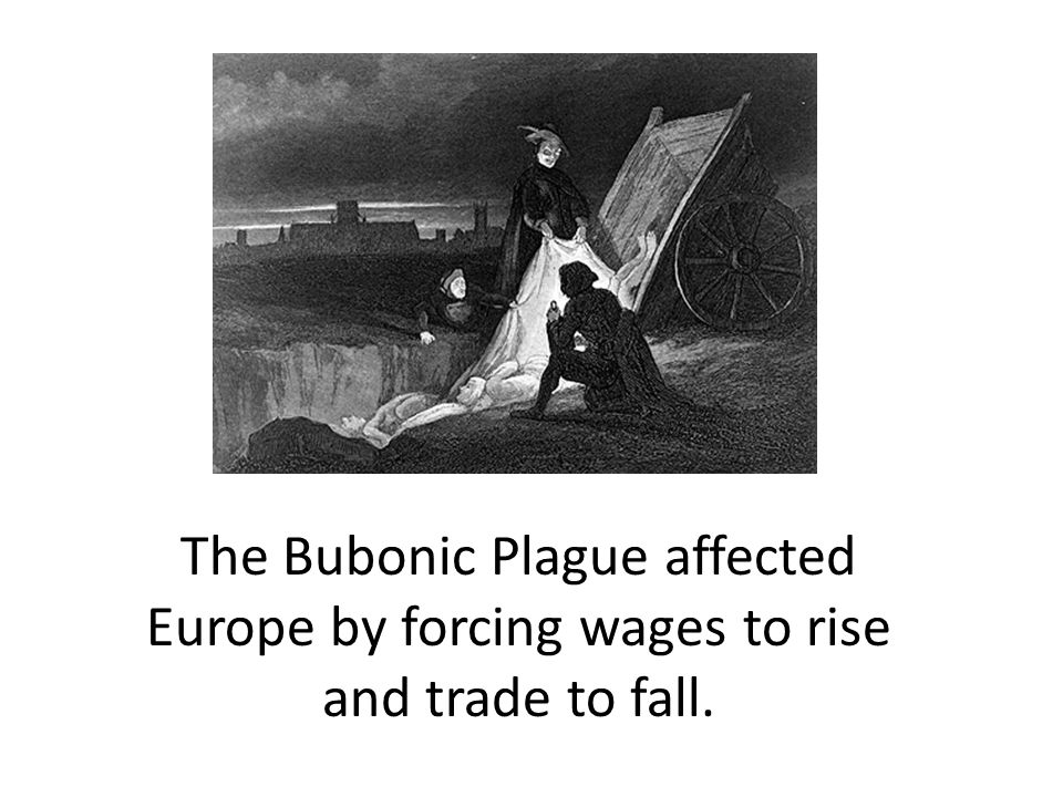 The Bubonic Plague affected Europe by forcing wages to rise and trade to fall.