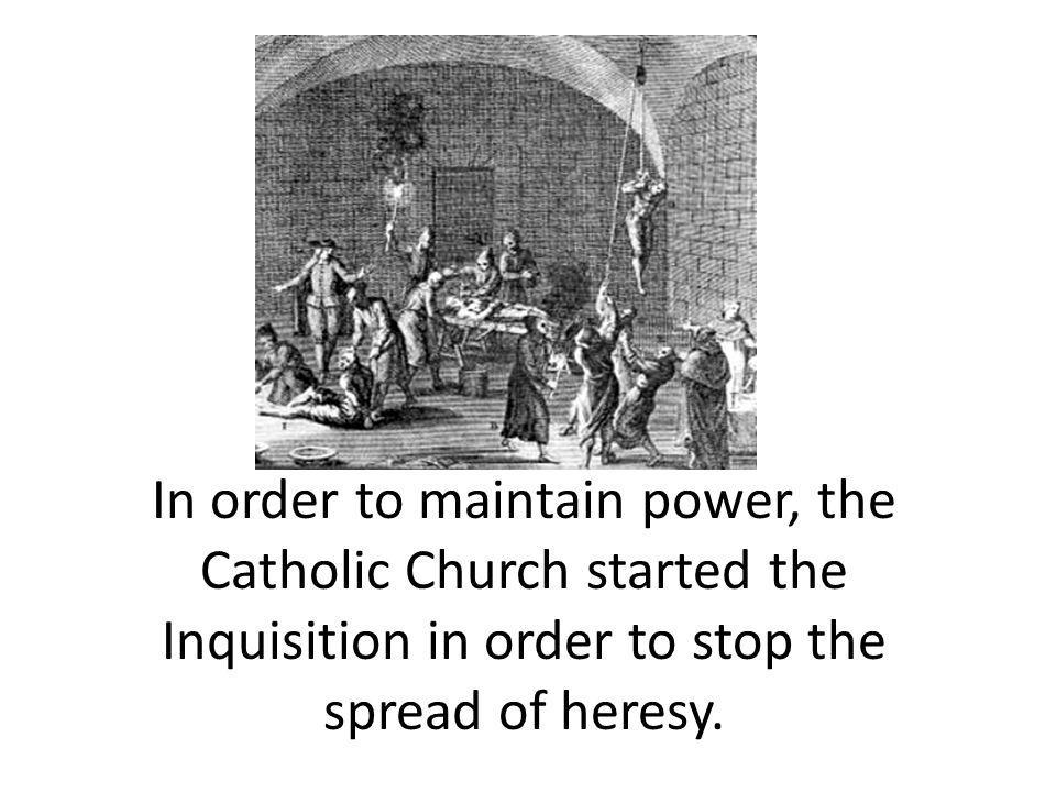 In order to maintain power, the Catholic Church started the Inquisition in order to stop the spread of heresy.