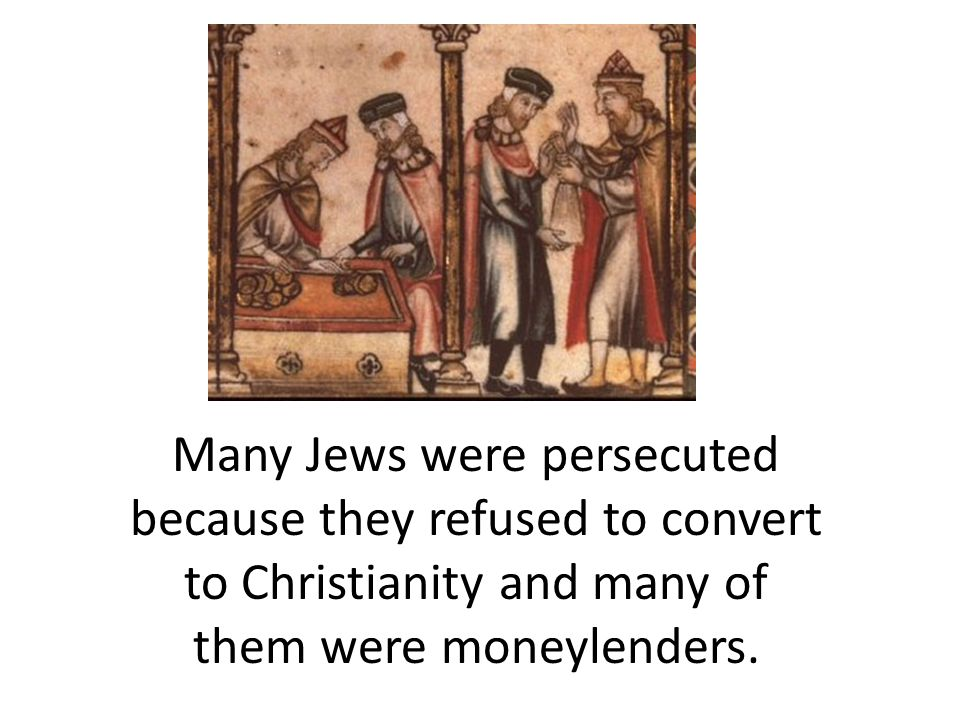 Many Jews were persecuted because they refused to convert to Christianity and many of them were moneylenders.
