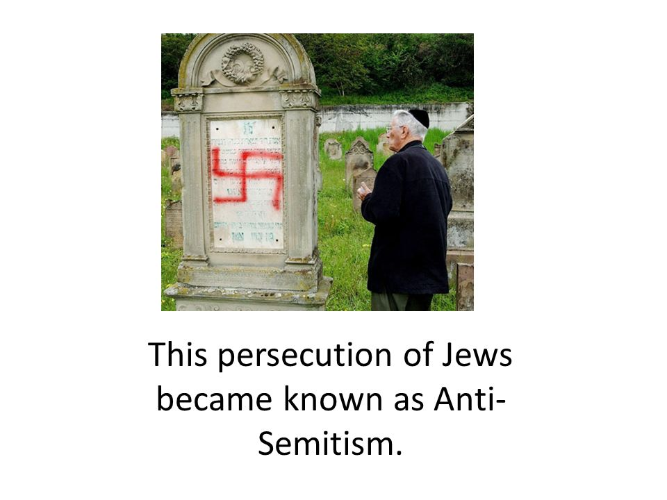This persecution of Jews became known as Anti-Semitism.
