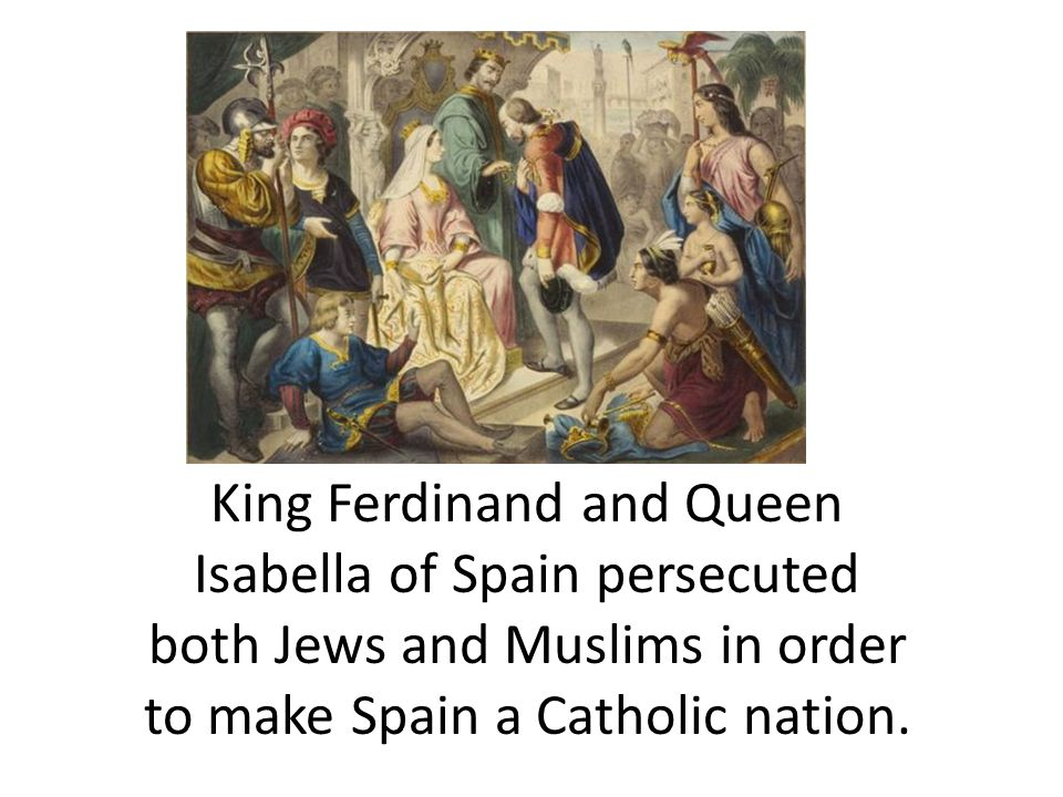 King Ferdinand and Queen Isabella of Spain persecuted both Jews and Muslims in order to make Spain a Catholic nation.