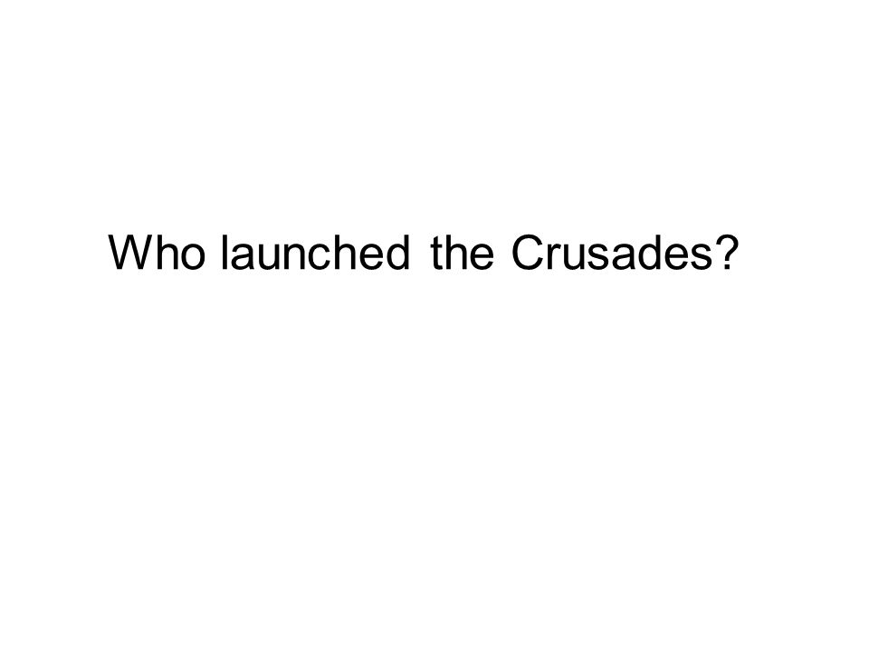 Who launched the Crusades