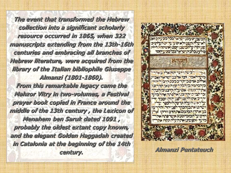 The event that transformed the Hebrew collection into a significant scholarly resource occurred in 1865, when 322 manuscripts extending from the 13th-16th centuries and embracing all branches of Hebrew literature, were acquired from the library of the Italian bibliophile Giuseppe Almanzi (1801-1860). From this remarkable legacy came the Mahzor Vitry in two-volumes, a Festival prayer book copied in France around the middle of the 13th century , the Lexicon of Menahem ben Saruk dated 1091 , probably the oldest extant copy known, and the elegant Golden Haggadah created in Catalonia at the beginning of the 14th century.