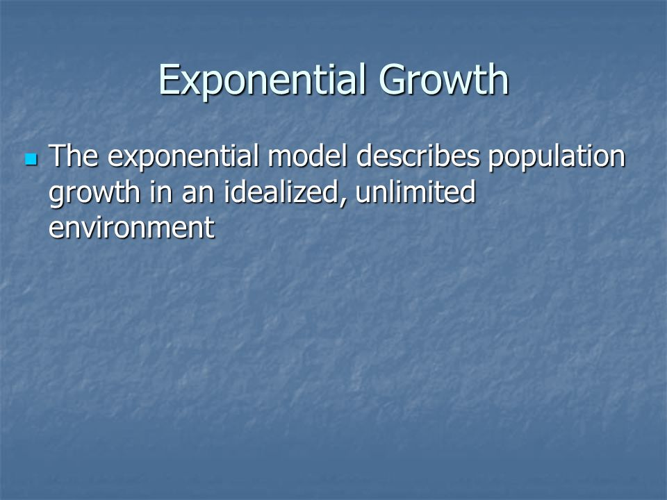 Exponential Growth The exponential model describes population growth in an idealized, unlimited environment.