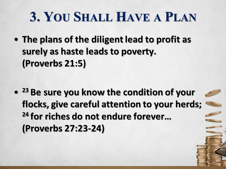 3. You Shall Have a Plan The plans of the diligent lead to profit as surely as haste leads to poverty. (Proverbs 21:5)