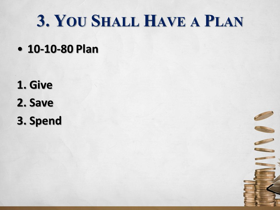 3. You Shall Have a Plan 10-10-80 Plan 1. Give 2. Save 3. Spend