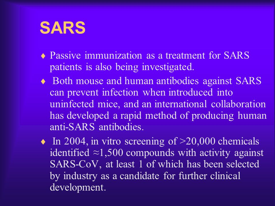 SARS Passive immunization as a treatment for SARS patients is also being investigated.