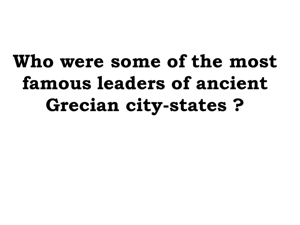 Who were some of the most famous leaders of ancient Grecian city-states