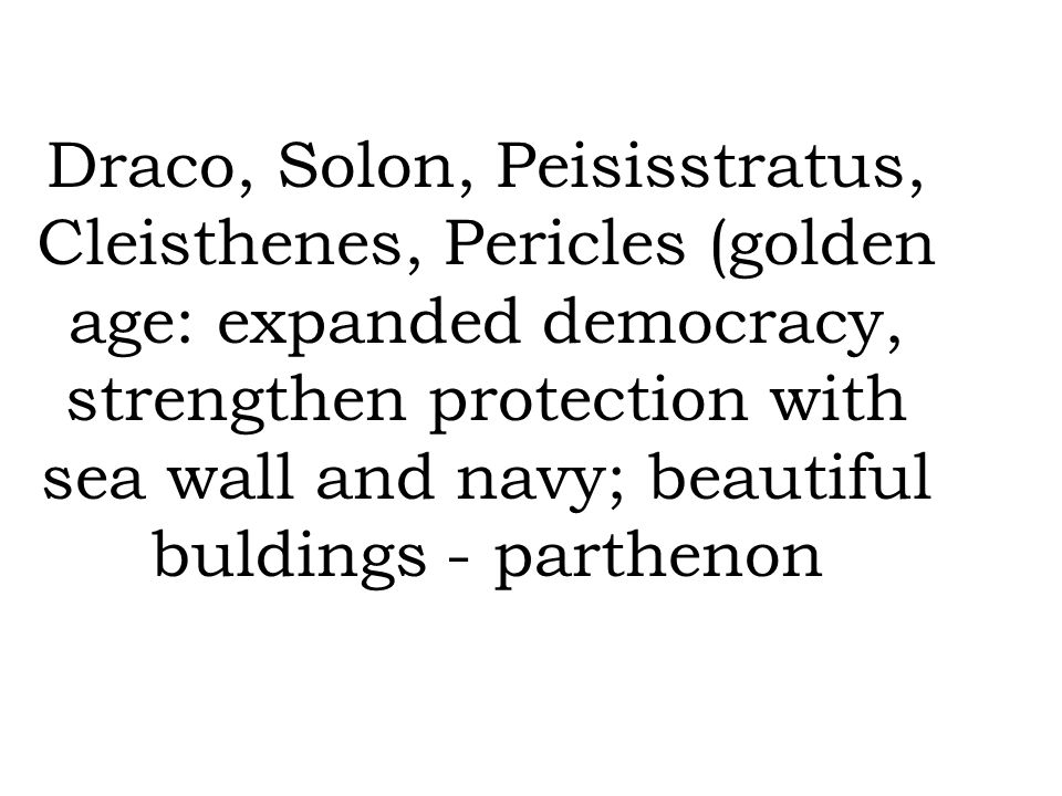 Draco, Solon, Peisisstratus, Cleisthenes, Pericles (golden age: expanded democracy, strengthen protection with sea wall and navy; beautiful buldings - parthenon