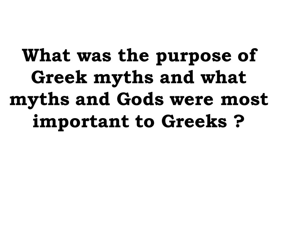 What was the purpose of Greek myths and what myths and Gods were most important to Greeks