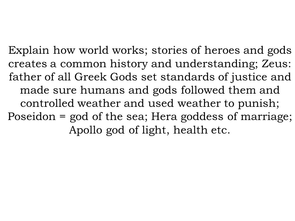 Explain how world works; stories of heroes and gods creates a common history and understanding; Zeus: father of all Greek Gods set standards of justice and made sure humans and gods followed them and controlled weather and used weather to punish; Poseidon = god of the sea; Hera goddess of marriage; Apollo god of light, health etc.