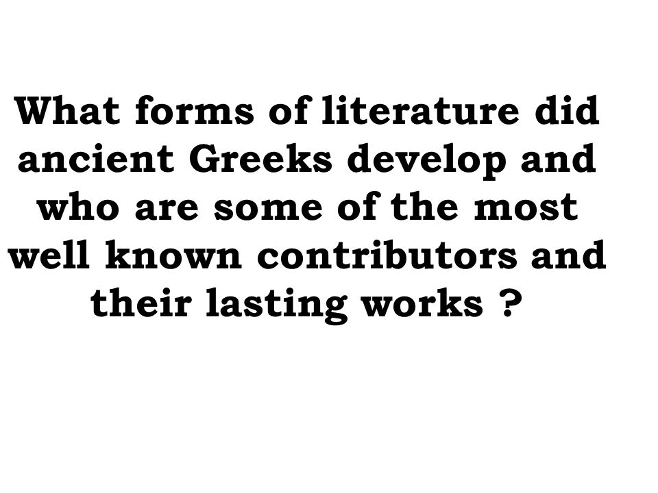 What forms of literature did ancient Greeks develop and who are some of the most well known contributors and their lasting works