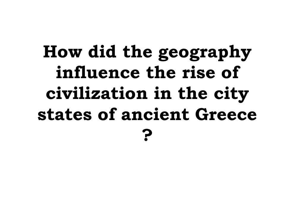 How did the geography influence the rise of civilization in the city states of ancient Greece