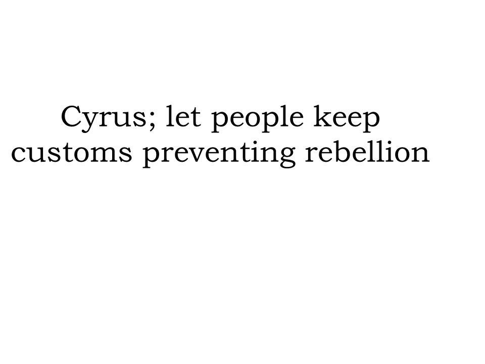 Cyrus; let people keep customs preventing rebellion