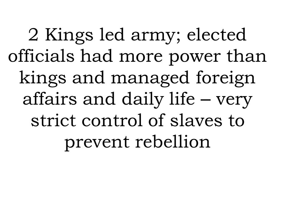 2 Kings led army; elected officials had more power than kings and managed foreign affairs and daily life – very strict control of slaves to prevent rebellion