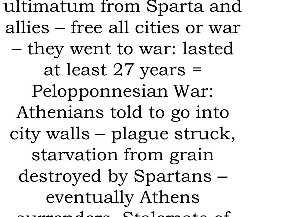 A league after the Persian wars was made = Delian League, but Athens took over and forced others to join, using money to build Athens, as more cities controlled so they had control of trade routes ultimatum from Sparta and allies – free all cities or war – they went to war: lasted at least 27 years = Pelopponnesian War: Athenians told to go into city walls – plague struck, starvation from grain destroyed by Spartans – eventually Athens surrenders.