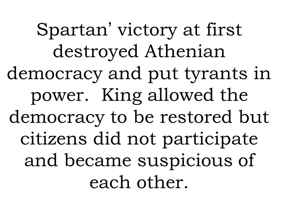 Spartan' victory at first destroyed Athenian democracy and put tyrants in power.