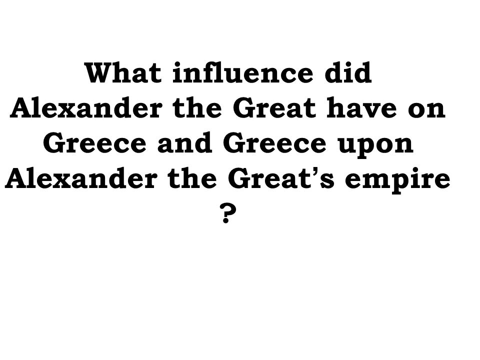 What influence did Alexander the Great have on Greece and Greece upon Alexander the Great's empire
