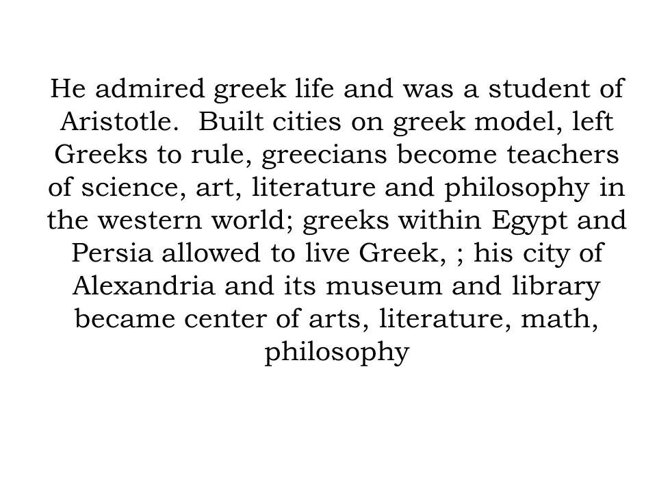 He admired greek life and was a student of Aristotle