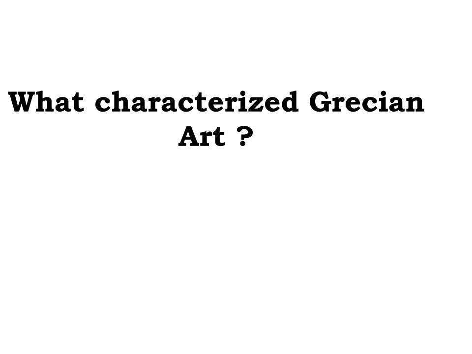 What characterized Grecian Art