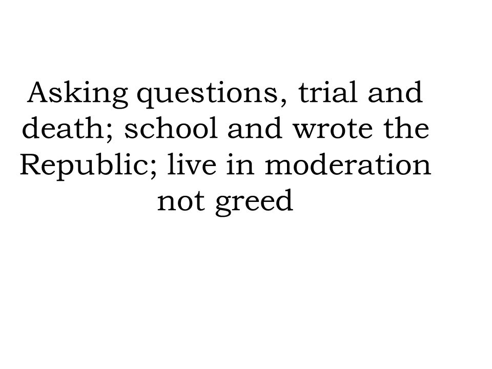 Asking questions, trial and death; school and wrote the Republic; live in moderation not greed