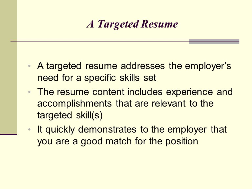 A Targeted Resume A targeted resume addresses the employer's need for a specific skills set.