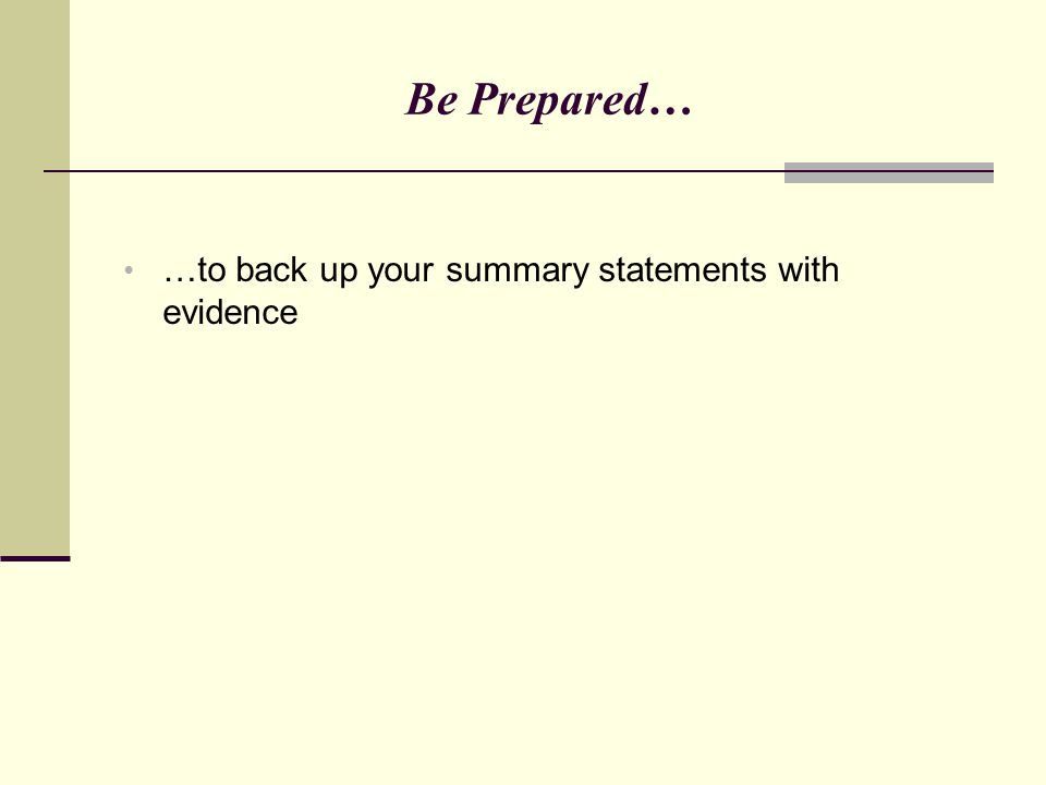 Be Prepared… …to back up your summary statements with evidence