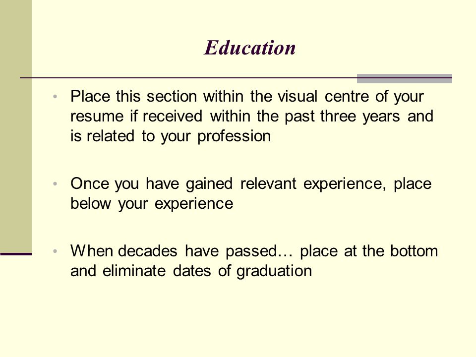 Education Place this section within the visual centre of your resume if received within the past three years and is related to your profession.