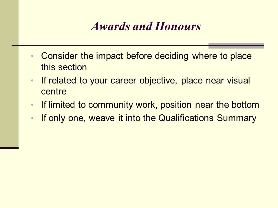 Awards and Honours Consider the impact before deciding where to place this section. If related to your career objective, place near visual centre.