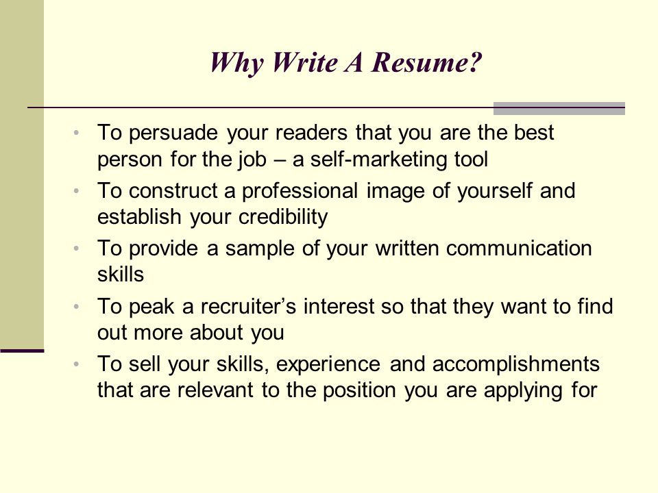 Why Write A Resume To persuade your readers that you are the best person for the job – a self-marketing tool.
