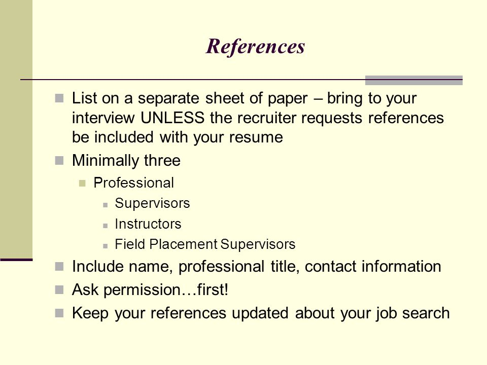 References List on a separate sheet of paper – bring to your interview UNLESS the recruiter requests references be included with your resume.