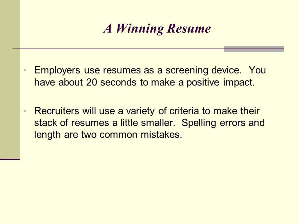 A Winning Resume Employers use resumes as a screening device. You have about 20 seconds to make a positive impact.